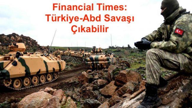FT: Türkiye-Abd Savaşı Çıkabilir